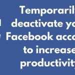 Temporarily deactivate your Facebook account to increase productivity