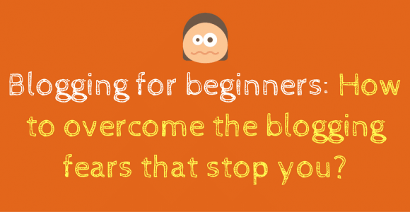 Blogging for beginners: How to overcome the blogging fears that stop you?