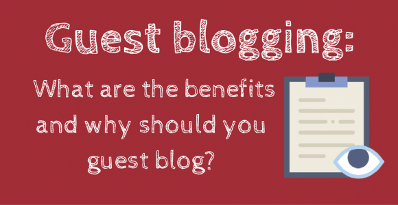 Guest blogging: What are the benefits and why should you guest blog?