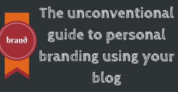 The unconventional guide to personal branding using your blog