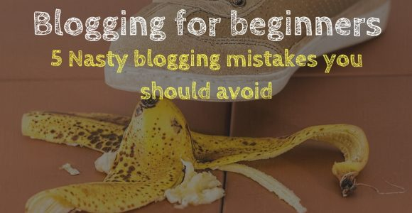 Blogging for beginners: 5 Nasty blogging mistakes you should avoid