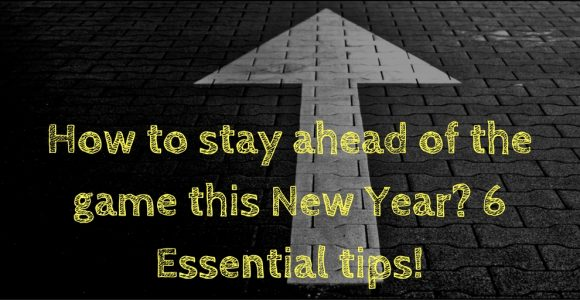 How to stay ahead of the game this New Year? 6 Essential tips!
