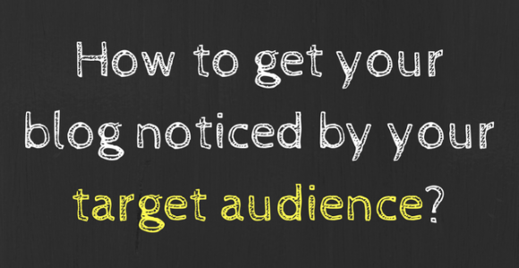 How to Get Your Blog Noticed by Target Audience?
