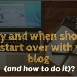 Why and when should you start over with your blog (and how to do it)?