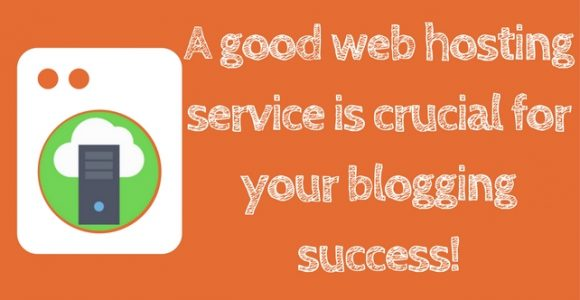 A good web hosting service is crucial for your blogging success!