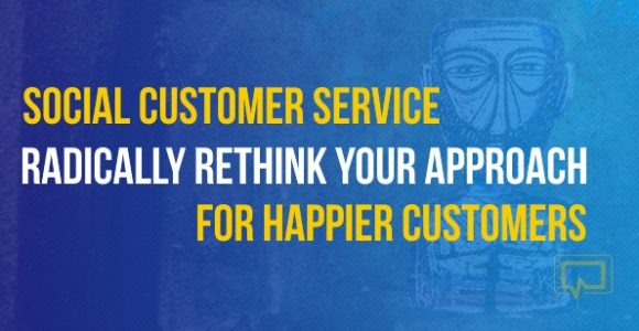 Social Media Customer Service: Radically Rethink Your Approach for Happier Customers