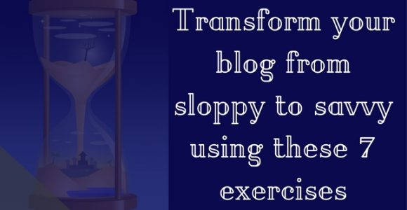 Transform your blog from sloppy to savvy using these 7 exercises