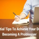 5 Essential Tips To Achieve Your Dream Of Becoming A Problogger