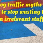 5 Blog traffic myths and how to stop wasting time on irrelevant stuff?