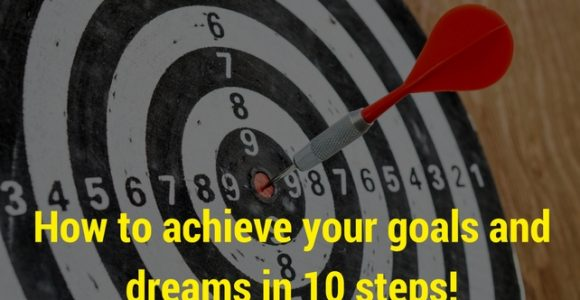 How to achieve your goals and dreams in 10 steps!