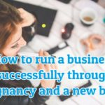 How to run a business successfully through pregnancy and a new born?