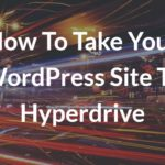 How To Take Your WordPress Site To Hyperdrive – Blogging Tips