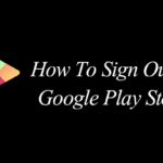 How to Sign Out of Google Play Store – Step By Step Guide