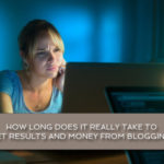 How long does it really take to get results and money from blogging?