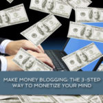 Make money blogging: the 3-step way to monetize your mind
