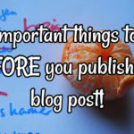 6 Important things to do BEFORE you publish that blog post!