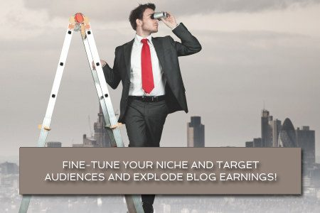 Fine-tune your niche and target audiences and explode blog earnings!