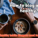 How to blog and be healthy? Crucial healthy habits bloggers need to follow!