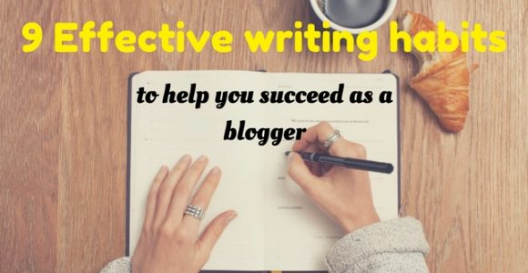 9 Effective writing habits to help you succeed as a blogger