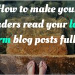 How to make your readers read your long form blog posts fully?