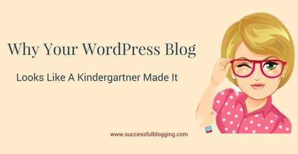 Why Your WordPress Blog Looks Like A Kindergartner Made It!