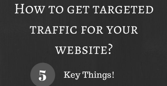 How to get targeted traffic for your website? 5 Key Things!