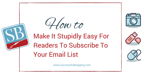 How To Make It Stupidly Easy For Readers To Subscribe To Your Email List