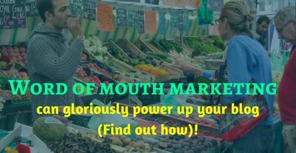 Word of mouth marketing can gloriously power up your blog (Find out how)!
