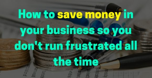 How to save money in your business so you don't run frustrated all the time