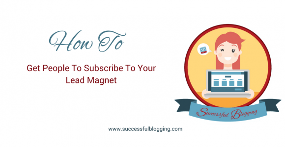 How To Get People To Subscribe To Your Lead Magnet