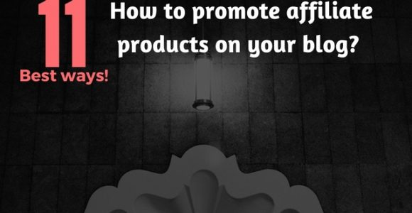 How To Promote Affiliate Products On Your Blog? 11 Best Ways!