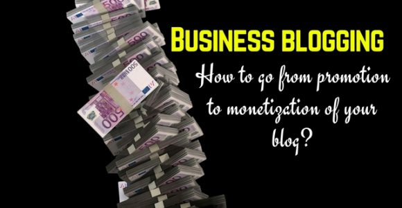 Business blogging: How to go from promotion to monetization of your blog?