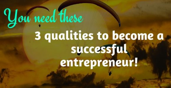 You need these 3 qualities to become a successful entrepreneur!