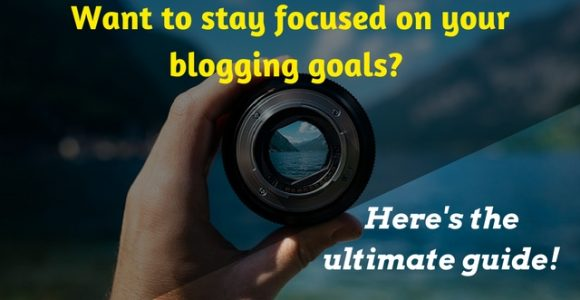 Want to stay focused on your blogging goals? Here's the ultimate guide!