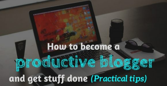How to become a productive blogger and get stuff done (Practical tips)