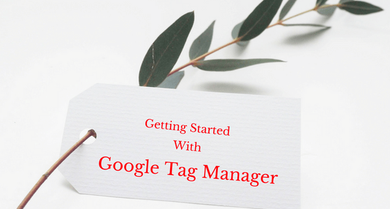 What Is Google Tag Manager And How To Get Started?