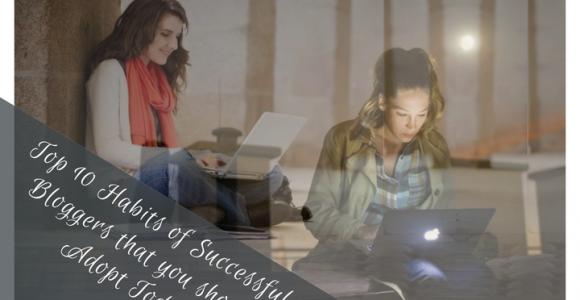 Top 10 Habits of Successful Bloggers that you should Adopt Today