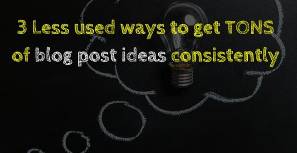 3 Less used ways to get TONS of blog post ideas consistently