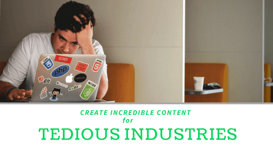 How To Create Incredible Content For Tedious Industries?