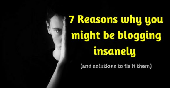 7 Reasons why you might be blogging insanely (and solutions to fix it them)