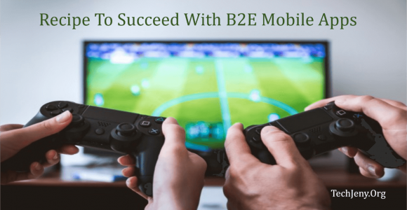 What Is The Recipe To Succeed With B2E Mobile Apps?