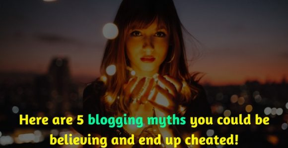 Here are 5 blogging myths you could be believing and end up cheated!