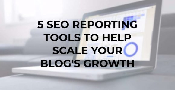 5 SEO Reporting Tools to Help Scale Your Blog's Growth
