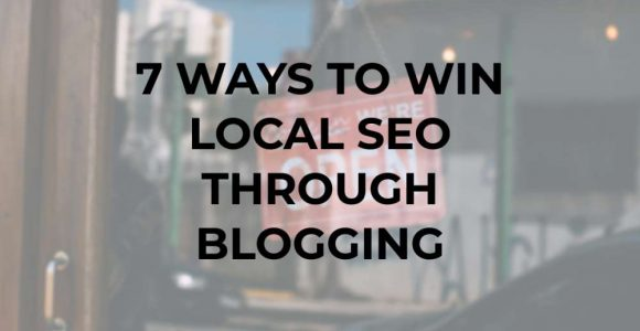 7 Ways to Win Local SEO through Blogging