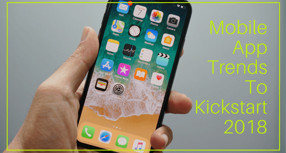 All You Need To Know About Mobile App Trends To Kickstart 2018