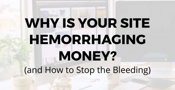 Why is Your Website Hemorrhaging Money (and How to Stop the Bleeding)