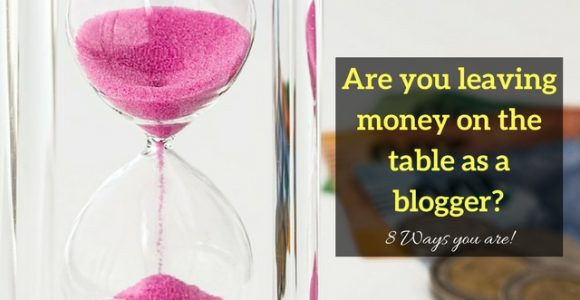 Are you leaving money on the table as a blogger? 8 Ways you are!
