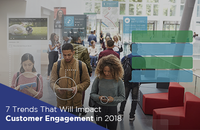 7 Trends That Will Impact Customer Engagement in 2018