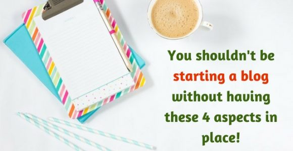 You shouldn't be starting a blog without having these 4 aspects in place!