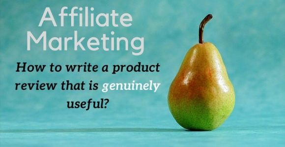Affiliate Marketing: How to write a product review that is genuinely useful?